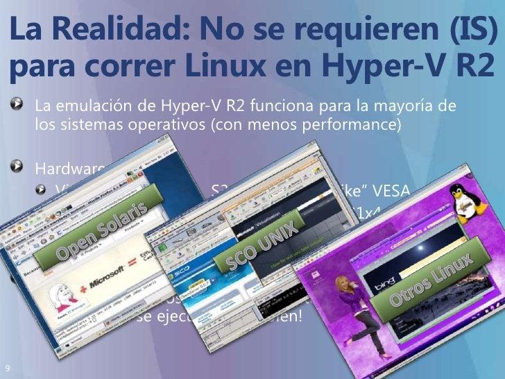 La Realidad:No se requieren (IS)para correr Linux en Hyper-V R2<br />La emulación de Hyper-V R2 funciona para la mayoría d...