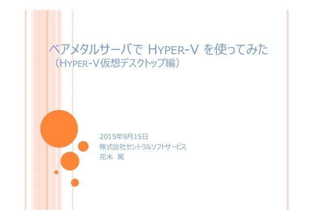 ベアメタルサーバで HYPER-V を使ってみた (HYPER-V仮想デスクトップ編) 2015年9月15日 株式会社セントラルソフトサービス 花木 篤 1