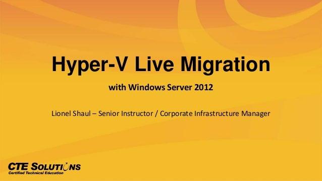 Hyper-V Live Migrationwith Windows Server 2012Lionel Shaul – Senior Instructor / Corporate Infrastructure Manager