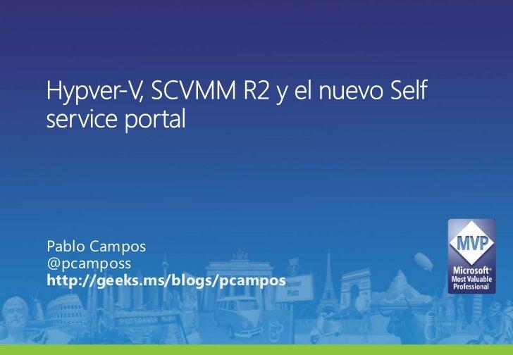 Hypver-V, SCVMM R2 y el nuevo Selfservice portal<br />Pablo Campos@pcamposs<br />http://geeks.ms/blogs/pcampos<br />