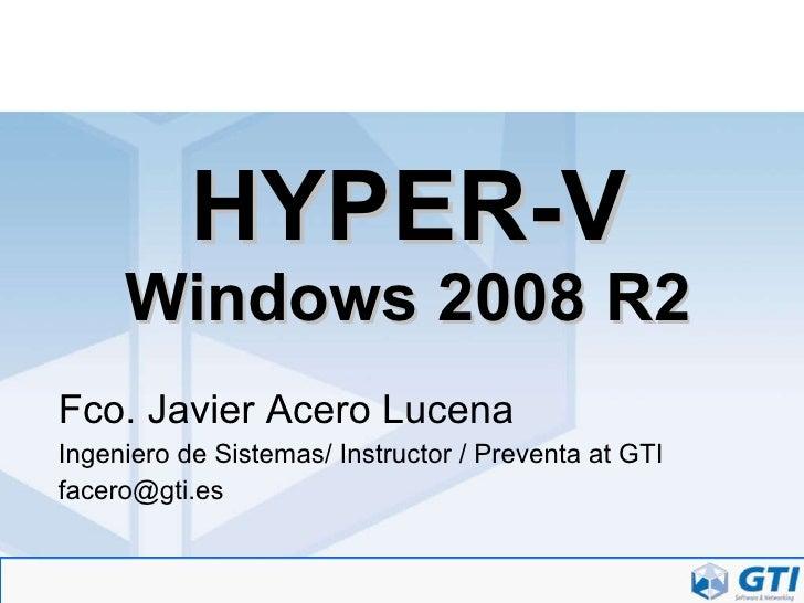 HYPER-V Windows 2008 R2 Fco. Javier Acero Lucena Ingeniero de Sistemas/ Instructor / Preventa at GTI [email_address]