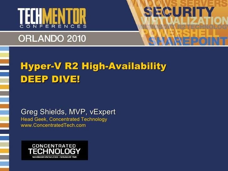Hyper-V R2 High-Availability DEEP DIVE! Greg Shields, MVP, vExpert Head Geek, Concentrated Technology www.ConcentratedTech...