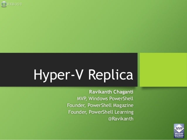 REBOOT Hyper-V Replica Ravikanth Chaganti MVP, Windows PowerShell Founder, PowerShell Magazine Founder, PowerShell Learnin...