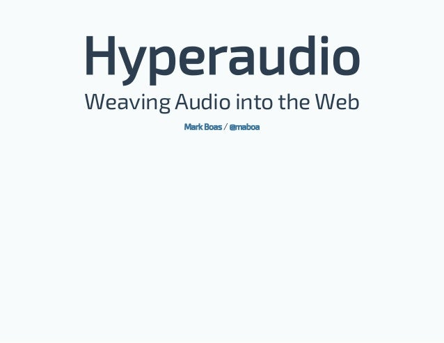 Hyperaudio Weaving Audio into the Web /Mark Boas @maboa