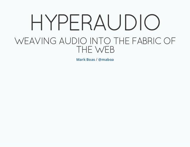 HYPERAUDIO WEAVING AUDIO INTO THE FABRIC OF THE WEB Mark Boas / @maboa