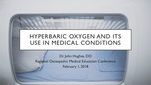 HYPERBARIC OXYGEN AND ITS USE IN MEDICAL CONDITIONS Dr. John Hughes, DO Regional Osteopathic Medical Education Conference ...