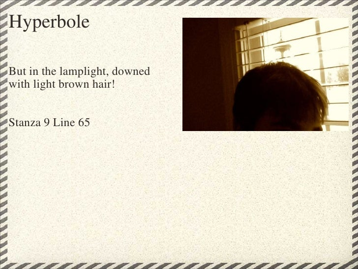 Hyperbole <ul><li>But in the lamplight, downed </li></ul><ul><li>with light brown hair! </li></ul><ul><li>Stanza 9 Line 65...