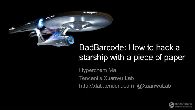 BadBarcode: How to hack a starship with a piece of paper Hyperchem Ma Tencent's Xuanwu Lab http://xlab.tencent.com @Xuanwu...