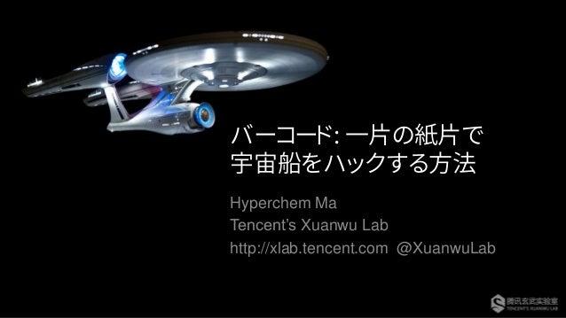 バーコード: 一片の紙片で 宇宙船をハックする方法 Hyperchem Ma Tencent's Xuanwu Lab http://xlab.tencent.com @XuanwuLab