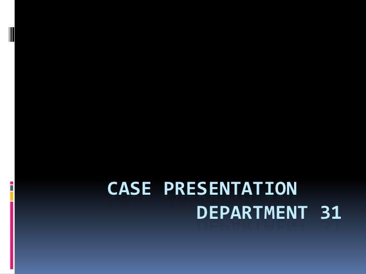 CASE PRESENTATION        DEPARTMENT 31