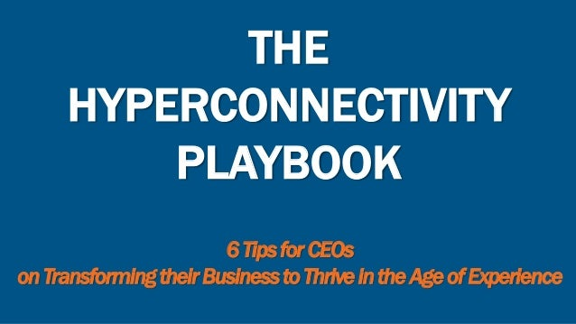 THE HYPERCONNECTIVITY PLAYBOOK 6TipsforCEOs onTransformingtheirBusinesstoThriveintheAgeofExperience