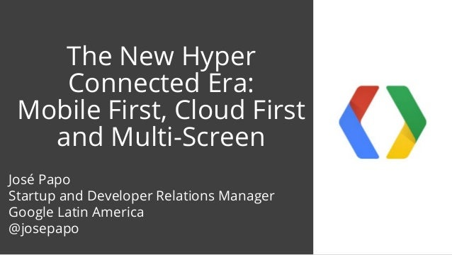 The New Hyper Connected Era: Mobile First, Cloud First and Multi-Screen José Papo Startup and Developer Relations Manager ...