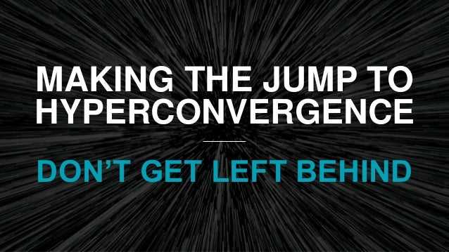 MAKING THE JUMP TO HYPERCONVERGENCE DON'T GET LEFT BEHIND