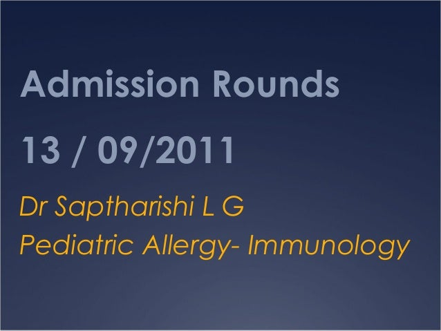 Admission Rounds13 / 09/2011Dr Saptharishi L GPediatric Allergy- Immunology