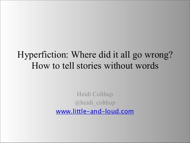 Hyperfiction: Where did it all go wrong? How to tell stories without words Heidi Colthup @heidi_colthup www.little-and-lou...