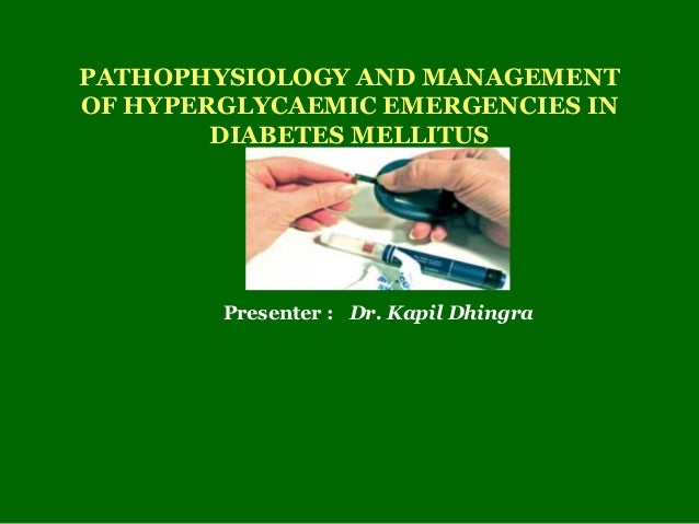 PATHOPHYSIOLOGY AND MANAGEMENT  OF HYPERGLYCAEMIC EMERGENCIES IN  DIABETES MELLITUS  Presenter : Dr. Kapil Dhingra
