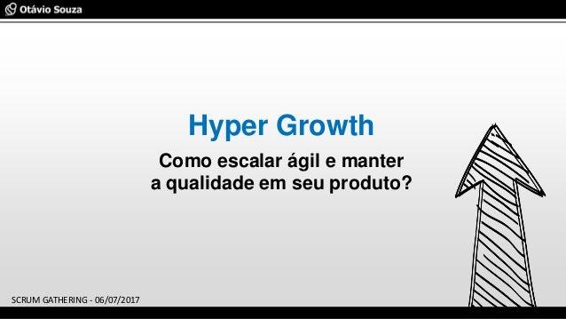 Hyper Growth Como escalar ágil e manter a qualidade em seu produto? SCRUM GATHERING - 06/07/2017