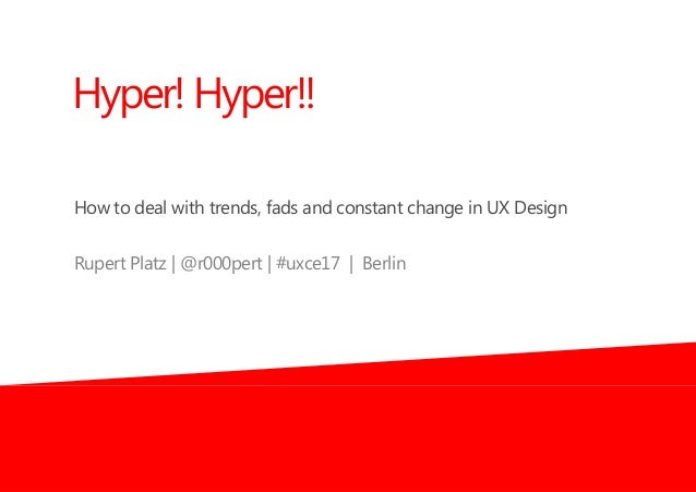 How to deal with trends, fads and constant change in UX Design Rupert Platz | @r000pert | #uxce17 | Berlin Hyper! Hyper!!