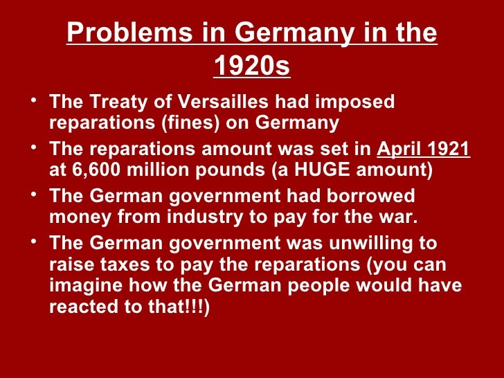 Problems in Germany in the 1920s <ul><li>The Treaty of Versailles had imposed reparations (fines) on Germany </li></ul><ul...