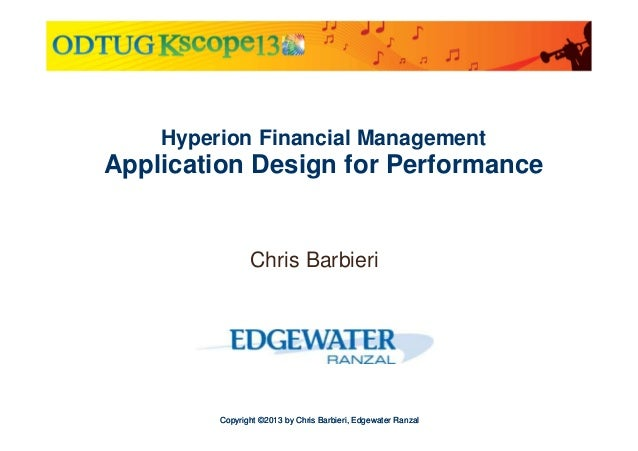 Hyperion Financial Management  Application Design for Performance  Chris Barbieri  Copyright ©2013 by Chris Barbieri, Edge...