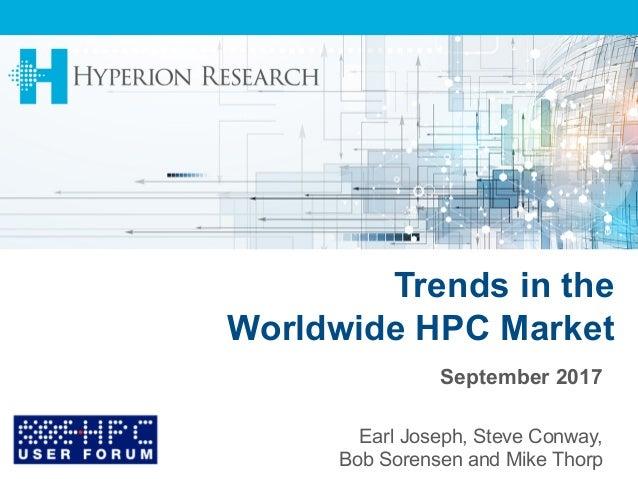 Trends in the Worldwide HPC Market September 2017 Earl Joseph, Steve Conway, Bob Sorensen and Mike Thorp