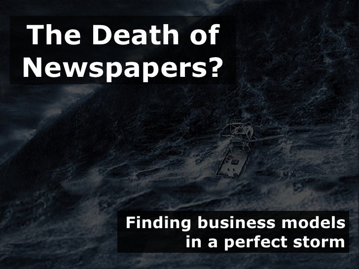 The Death of Newspapers?           Finding business models             in a perfect storm
