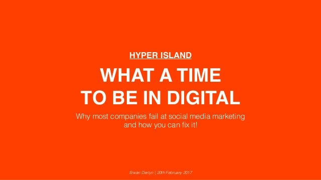 WHAT A TIME TO BE IN DIGITAL Why most companies fail at social media marketing and how you can fix it! Erwan Derlyn | 20th ...