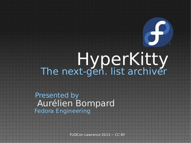 HyperKitty  The next-gen. list archiverPresented byAurélien BompardFedora Engineering           FUDCon Lawrence 2013 − CC-BY