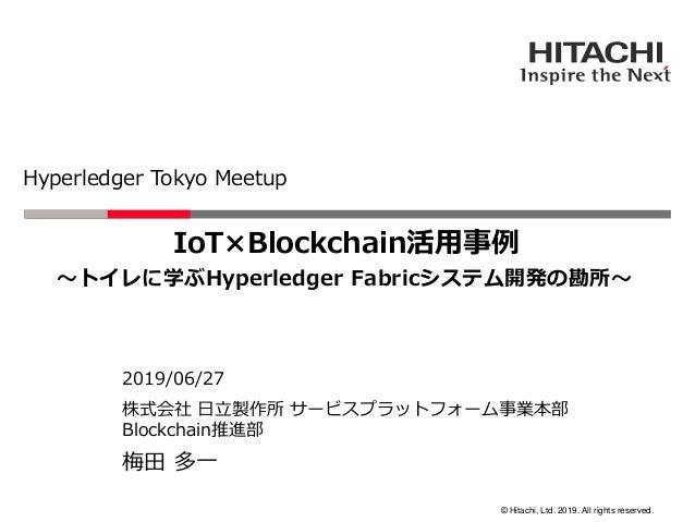 © Hitachi, Ltd. 2019. All rights reserved. Hyperledger Tokyo Meetup 株式会社 日立製作所 サービスプラットフォーム事業本部 Blockchain推進部 2019/06/27 梅...