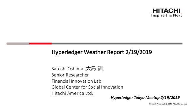 © Hitachi America, Ltd. 2019. All rights reserved. Hyperledger Weather Report 2/19/2019 Satoshi Oshima (大島 訓) Senior Resea...