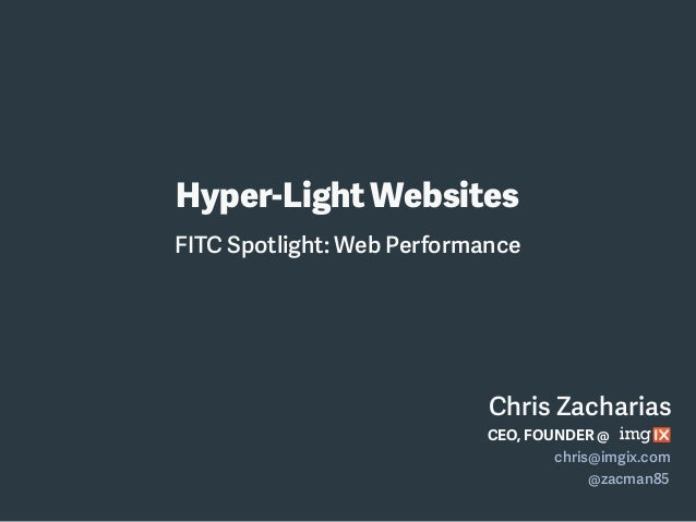 Chris Zacharias Hyper-Light Websites CEO, FOUNDER @ chris@imgix.com @zacman85 FITC Spotlight: Web Performance