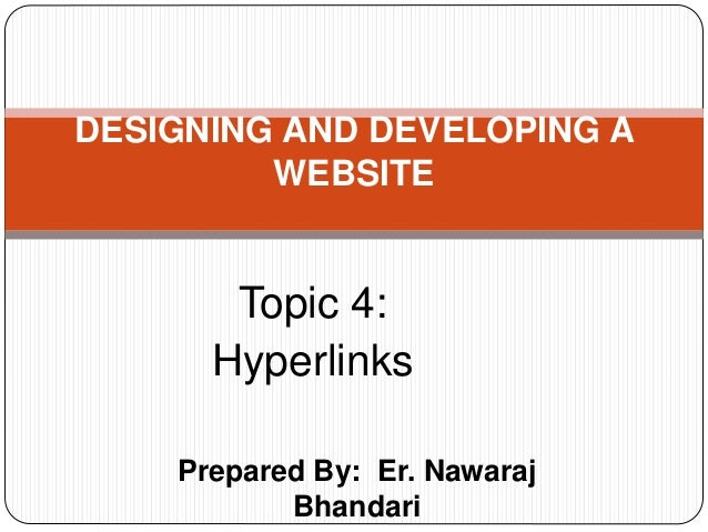 Prepared By: Er. Nawaraj Bhandari DESIGNING AND DEVELOPING A WEBSITE Topic 4: Hyperlinks