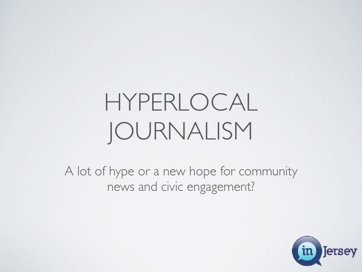 HYPERLOCAL        JOURNALISM A lot of hype or a new hope for community          news and civic engagement?