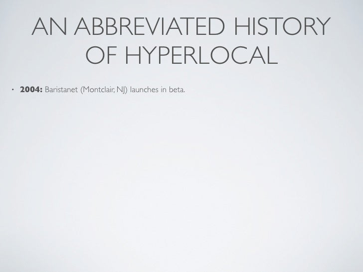 AN ABBREVIATED HISTORY            OF HYPERLOCAL •   2004: Baristanet (Montclair, NJ) launches in beta.