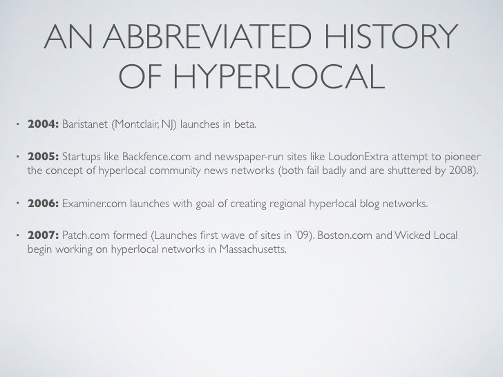 AN ABBREVIATED HISTORY            OF HYPERLOCAL •   2004: Baristanet (Montclair, NJ) launches in beta.  •   2005: Startups...