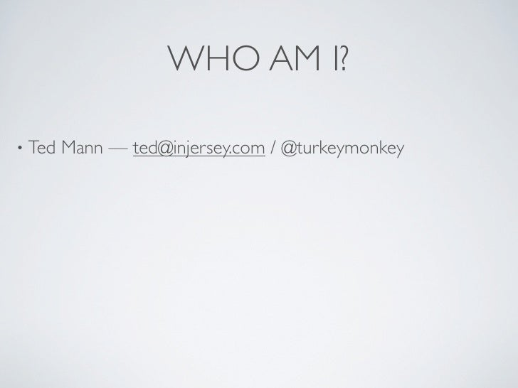 WHO AM I?  • Ted   Mann — ted@injersey.com / @turkeymonkey