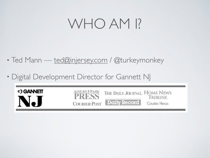 WHO AM I?  • Ted   Mann — ted@injersey.com / @turkeymonkey  • Digital   Development Director for Gannett NJ