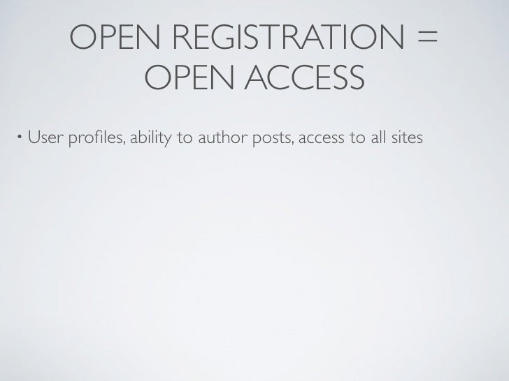 OPEN REGISTRATION =             OPEN ACCESS • User   profiles, ability to author posts, access to all sites