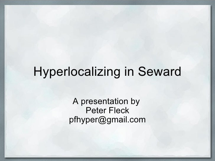 Hyperlocalizing in Seward A presentation by  Peter Fleck [email_address]