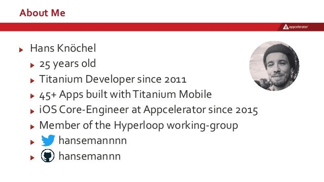 About Me Hans Knöchel 25 years old Titanium Developer since 2011 45+ Apps built withTitanium Mobile iOS Core-Engineer at A...