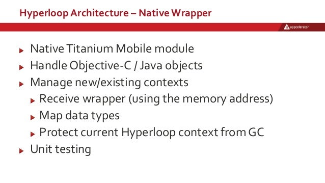 Hyperloop Architecture – Native Wrapper NativeTitanium Mobile module Handle Objective-C / Java objects Manage new/existing...