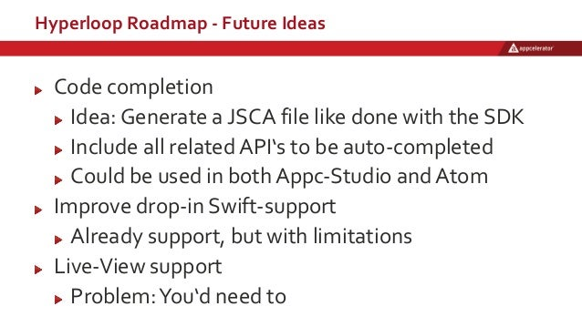 Hyperloop Roadmap - Future Ideas Code completion Idea: Generate a JSCA file like done with the SDK Include all related API...