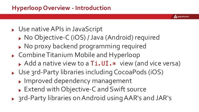 Hyperloop Overview - Introduction Use native APIs in JavaScript No Objective-C (iOS) / Java (Android) required No proxy ba...
