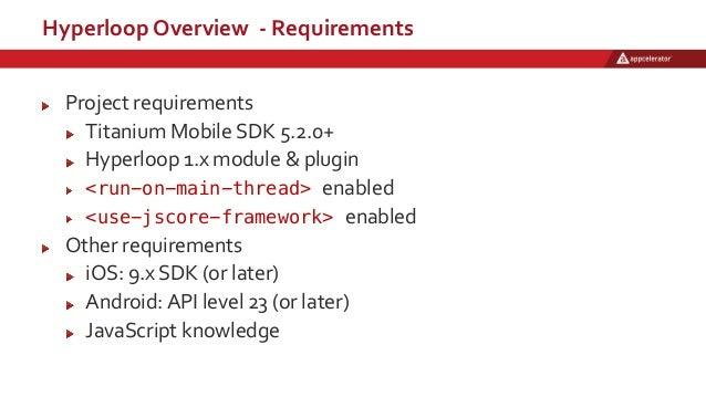 Hyperloop Overview - Requirements Project requirements Titanium Mobile SDK 5.2.0+ Hyperloop 1.x module & plugin <run-on-ma...