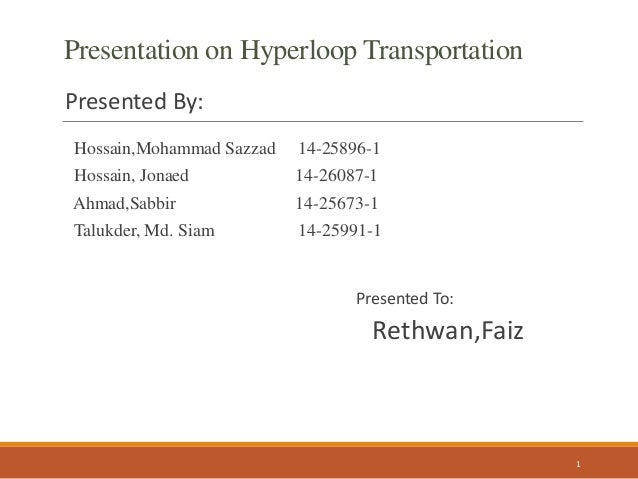Presentation on Hyperloop Transportation Presented By: Hossain,Mohammad Sazzad 14-25896-1 Hossain, Jonaed 14-26087-1 Ahmad...
