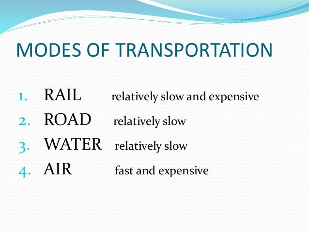MODES OF TRANSPORTATION 1. RAIL relatively slow and expensive 2. ROAD relatively slow 3. WATER relatively slow 4. AIR fast...