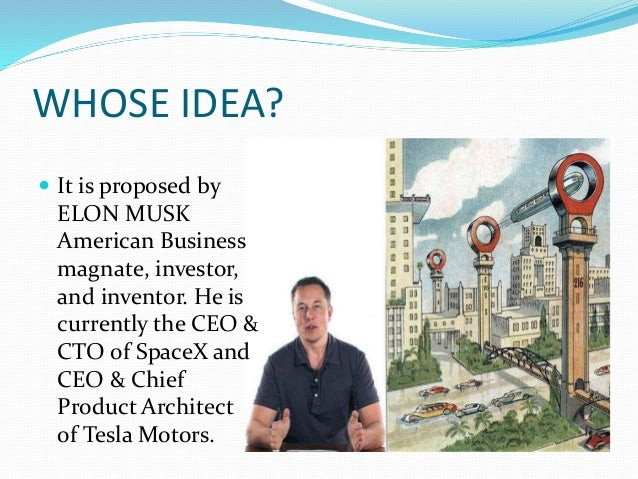 WHOSE IDEA?  It is proposed by ELON MUSK American Business magnate, investor, and inventor. He is currently the CEO & CTO...