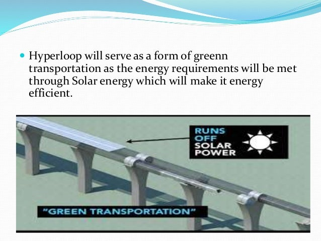 Hyperloop will serve as a form of greenn transportation as the energy requirements will be met through Solar energy whic...