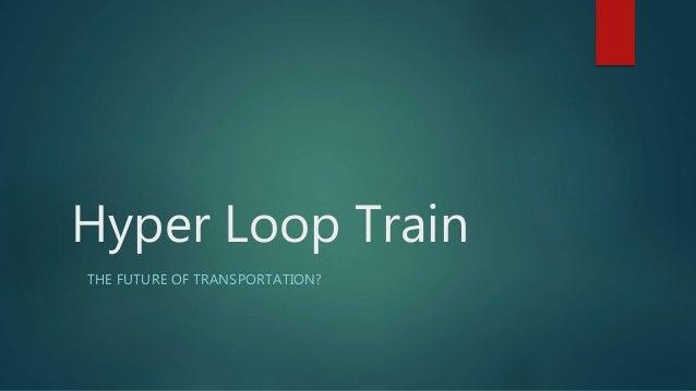 Hyper Loop Train THE FUTURE OF TRANSPORTATION?