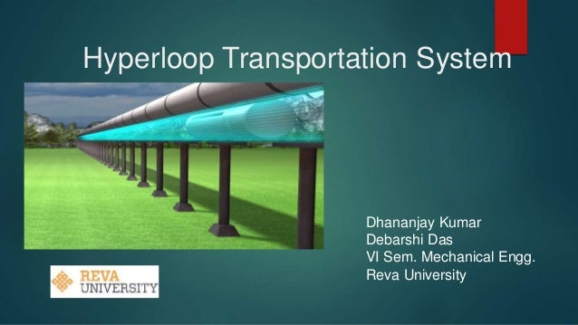 Hyperloop Transportation System Dhananjay Kumar Debarshi Das VI Sem. Mechanical Engg. Reva University